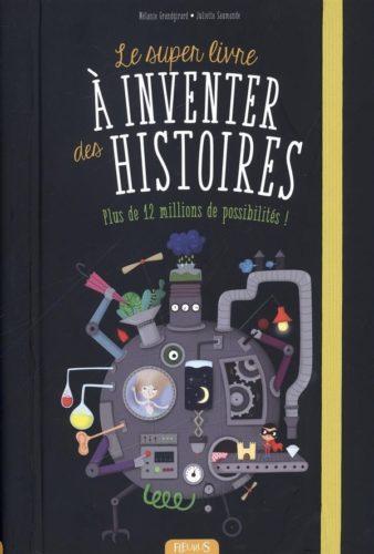 Le super livre à inventer des histoires Juliette Saumande &Mélanie Grandgirard